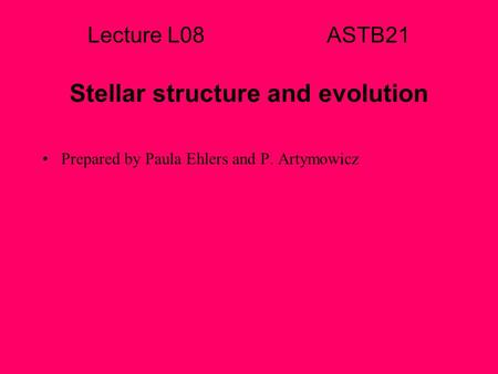 Lecture L08 ASTB21 Stellar structure and evolution Prepared by Paula Ehlers and P. Artymowicz.