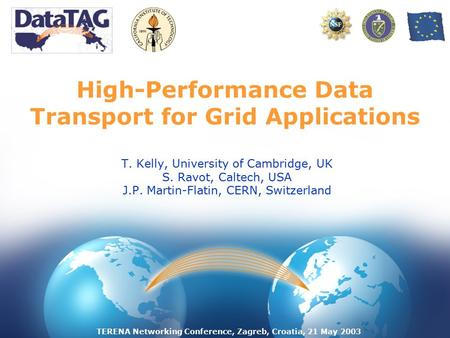 TERENA Networking Conference, Zagreb, Croatia, 21 May 2003 High-Performance Data Transport for Grid Applications T. Kelly, University of Cambridge, UK.