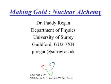 Making Gold : Nuclear Alchemy Dr. Paddy Regan Department of Physics University of Surrey Guildford, GU2 7XH