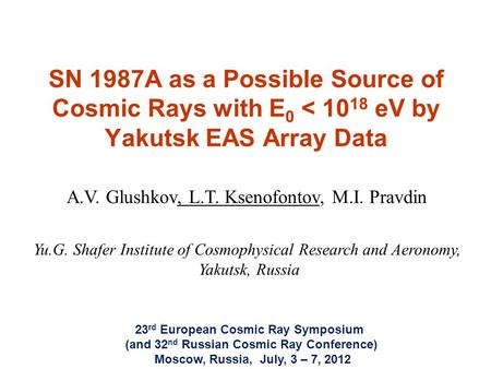 SN 1987A as a Possible Source of Cosmic Rays with E 0 < 10 18 eV by Yakutsk EAS Array Data A.V. Glushkov, L.T. Ksenofontov, M.I. Pravdin Yu.G. Shafer Institute.