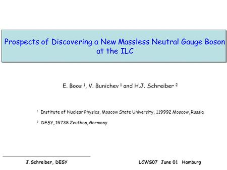 Prospects of Discovering a New Massless Neutral Gauge Boson at the ILC E. Boos 1, V. Bunichev 1 and H.J. Schreiber 2 1 Institute of Nuclear Physics, Moscow.