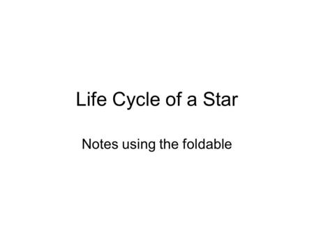 Life Cycle of a Star Notes using the foldable. Life Cycle of a Star Nebula Protostar Red DwarfYellow Star Blue Giant Red Giant White Dwarf Black Dwarf.