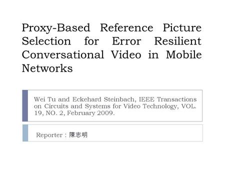 Proxy-Based Reference Picture Selection for Error Resilient Conversational Video in Mobile Networks Wei Tu and Eckehard Steinbach, IEEE Transactions on.