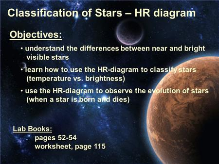 Classification of Stars – HR diagram Objectives: understand the differences between near and bright visible stars learn how to use the HR-diagram to classify.