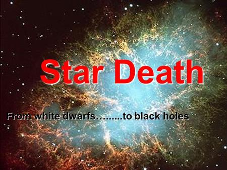 Star Death From white dwarfs…......to black holes.