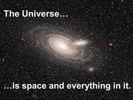 The Universe… …is space and everything in it.. Galaxies A galaxy is a cluster of stars, gas, and dust that are held together by gravity. There are three.