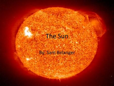 The Sun By: Sam Belanger. What is it? The sun is G2 star Closest star to Earth Contains: hydrogen 70%, 28% helium, metals and other materials 2% Largest.