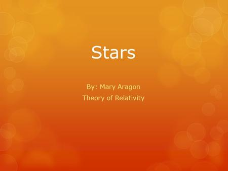Stars By: Mary Aragon Theory of Relativity. What are stars?  Enormous balls of gas  Made mostly of hydrogen and helium  Constant nuclear process (fusion)