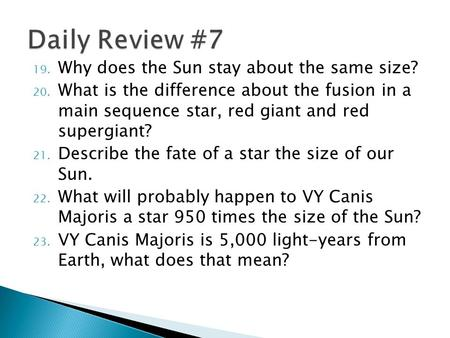 19. Why does the Sun stay about the same size? 20. What is the difference about the fusion in a main sequence star, red giant and red supergiant? 21. Describe.