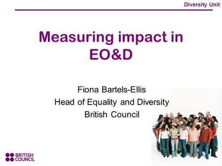 Diversity Unit Measuring impact in EO&D Fiona Bartels-Ellis Head of Equality and Diversity British Council.