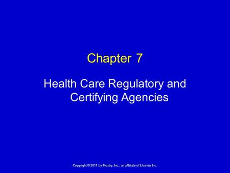 1 Copyright © 2011 by Mosby, Inc., an affiliate of Elsevier Inc. Chapter 7 Health Care Regulatory and Certifying Agencies.