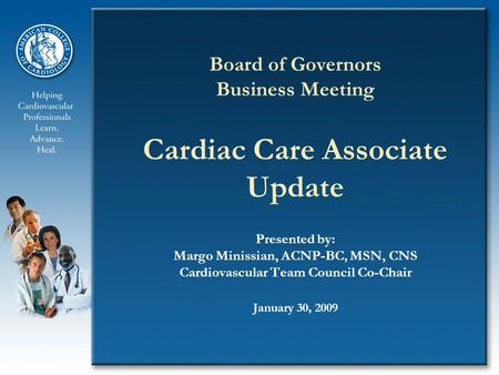 Board of Governors Business Meeting Cardiac Care Associate Update Presented by: Margo Minissian, ACNP-BC, MSN, CNS Cardiovascular Team Council Co-Chair.