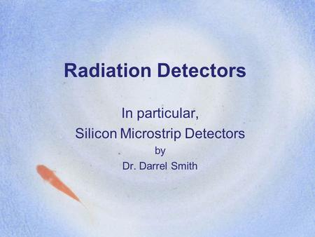 Radiation Detectors In particular, Silicon Microstrip Detectors by Dr. Darrel Smith.