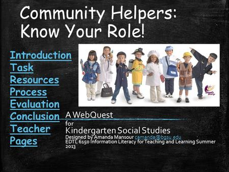 Community Helpers: Know Your Role! A WebQuest for Kindergarten Social Studies Designed by Amanda Mansour EDTL 6150 Information.