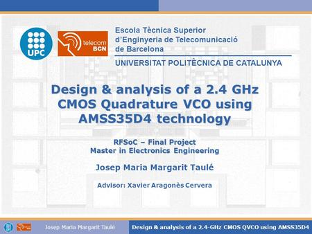 Josep Maria Margarit TauléDesign & analysis of a 2.4-GHz CMOS QVCO using AMSS35D4 Design & analysis of a 2.4 GHz CMOS Quadrature VCO using AMSS35D4 technology.
