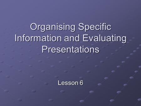 Organising Specific Information and Evaluating Presentations Lesson 6.