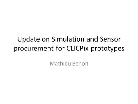 Update on Simulation and Sensor procurement for CLICPix prototypes Mathieu Benoit.