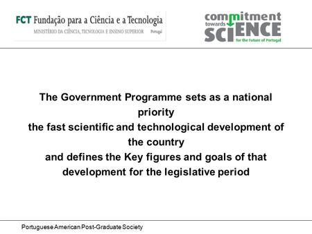 Portuguese American Post-Graduate Society The Government Programme sets as a national priority the fast scientific and technological development of the.