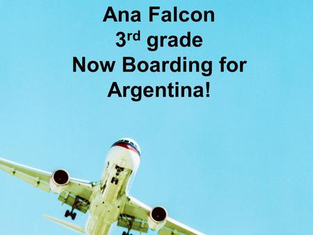 Ana Falcon 3 rd grade Now Boarding for Argentina!.