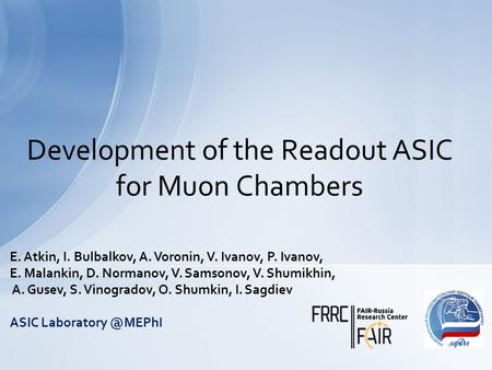 Development of the Readout ASIC for Muon Chambers E. Atkin, I. Bulbalkov, A. Voronin, V. Ivanov, P. Ivanov, E. Malankin, D. Normanov, V. Samsonov, V. Shumikhin,