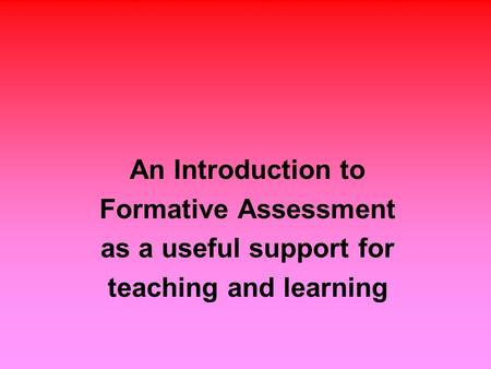 An Introduction to Formative Assessment as a useful support for teaching and learning.