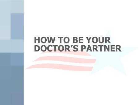 HOW TO BE YOUR DOCTOR'S PARTNER. Is Your Doctor Too Busy? Do you ever leave the office with unanswered questions or problems? There are many things to.