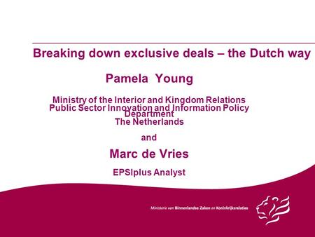 Breaking down exclusive deals – the Dutch way Pamela Young Ministry of the Interior and Kingdom Relations Public Sector Innovation and Information Policy.