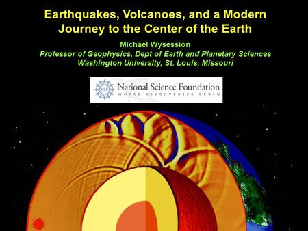 Earthquakes, Volcanoes, and a Modern Journey to the Center of the Earth Michael Wysession Professor of Geophysics, Dept of Earth and Planetary Sciences.