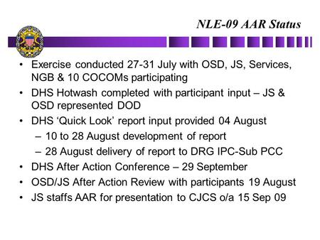 NLE-09 AAR Status Exercise conducted 27-31 July with OSD, JS, Services, NGB & 10 COCOMs participating DHS Hotwash completed with participant input – JS.