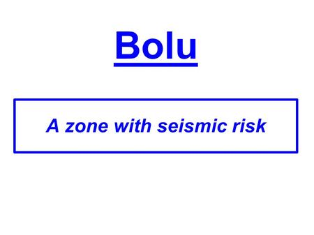 Bolu A zone with seismic risk. Geological risk in Bolu ● There are about 100000 inhabitants in Bolu. ● On August 17 th 1999 an earthquake in Turkey killed.