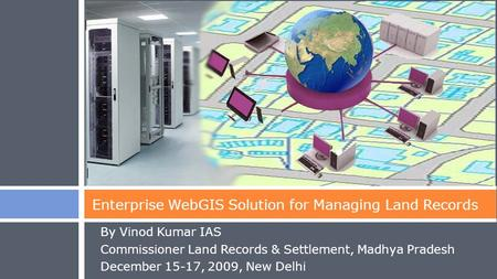 By Vinod Kumar IAS Commissioner Land Records & Settlement, Madhya Pradesh December 15-17, 2009, New Delhi Enterprise WebGIS Solution for Managing Land.