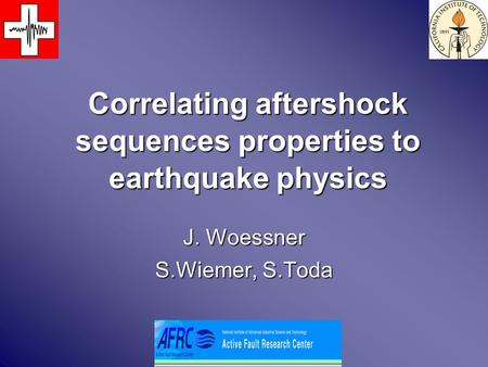Correlating aftershock sequences properties to earthquake physics J. Woessner S.Wiemer, S.Toda.