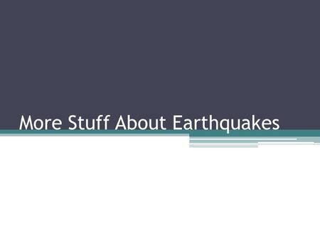 More Stuff About Earthquakes. Faults Any stress on the plates can cause an earthquake if the elastic limit is reached. Each type of stress results in.