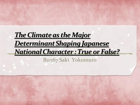The Climate as the Major Determinant Shaping Japanese National Character : True or False? B11567 Saki Yokomuro.