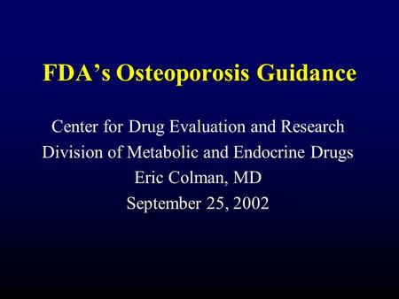 FDA's Osteoporosis Guidance Center for Drug Evaluation and Research Division of Metabolic and Endocrine Drugs Eric Colman, MD September 25, 2002.