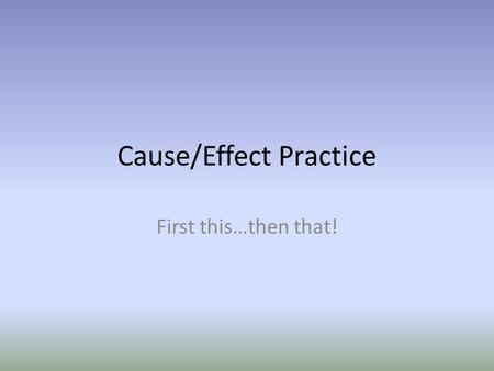 Cause/Effect Practice First this…then that!. Every cause has an effect. Causes happen FIRST. For example, a seed is planted, a plant grows. If the seed.