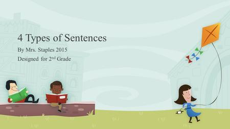 4 Types of Sentences By Mrs. Staples 2015 Designed for 2 nd Grade.