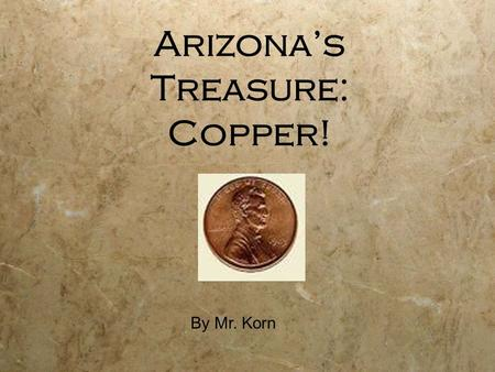 Arizona's Treasure: Copper! By Mr. Korn. Copper is a kind of metal that we can dig out of the ground. People started digging copper, gold, and silver.