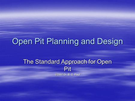 Open Pit Planning and Design The Standard Approach for Open Pit ©2007 Dr. B. C. Paul.