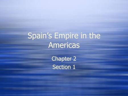 Spain's Empire in the Americas Chapter 2 Section 1 Chapter 2 Section 1.