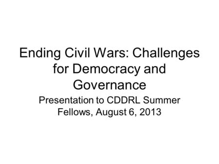 Ending Civil Wars: Challenges for Democracy and Governance Presentation to CDDRL Summer Fellows, August 6, 2013.
