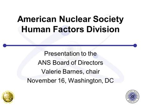 American Nuclear Society Human Factors Division Presentation to the ANS Board of Directors Valerie Barnes, chair November 16, Washington, DC.
