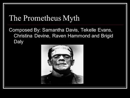 The Prometheus Myth Composed By: Samantha Davis, Tekelle Evans, Christina Devine, Raven Hammond and Brigid Daly Whoever wants to say this can.