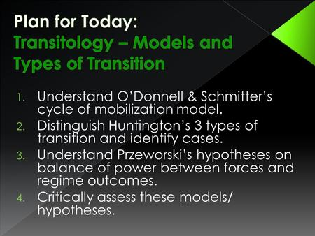 1. Understand O'Donnell & Schmitter's cycle of mobilization model. 2. Distinguish Huntington's 3 types of transition and identify cases. 3. Understand.