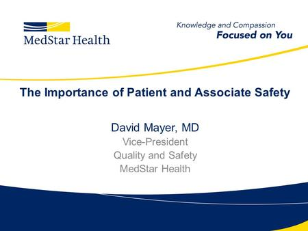 The Importance of Patient and Associate Safety David Mayer, MD Vice-President Quality and Safety MedStar Health.