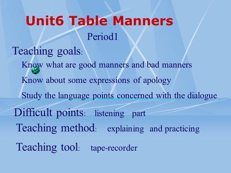 Unit6 Table Manners Teaching goals : Period1 Know about some expressions of apology Know what are good manners and bad manners Study the language points.