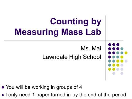 Counting by Measuring Mass Lab Ms. Mai Lawndale High School You will be working in groups of 4 I only need 1 paper turned in by the end of the period.