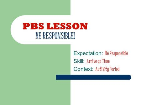 PBS LESSON BE RESPONSIBLE! Expectation: Be Responsible Skill: Arrive on Time Context: Activity Period.