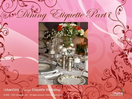 Dining Etiquette Part i UrbanGirlz Image Etiquette Workshop © 2009 – 2015 UrbanGirlz..Inc. All rights reserved. Used with permission.