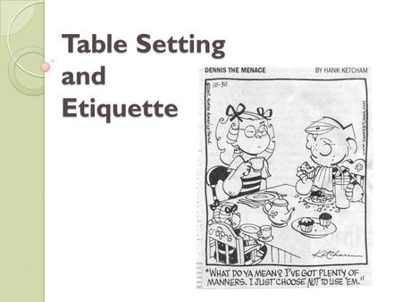 Table Setting and Etiquette. Why Dining Etiquette? Definition: Courtesy shown by good manners at meals. Makes eating a pleasant experience for everyone.